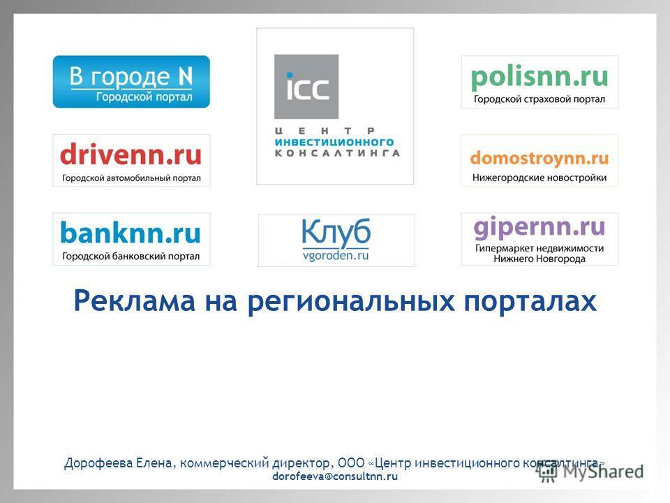 Реклама на региональных порталах Дорофеева Елена, коммерческий директор, ООО «Центр инвестиционного консалтинга» dorofeeva@consultnn.ru