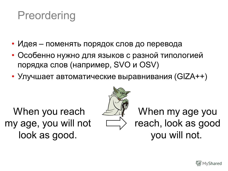 Preordering Идея – поменять порядок слов до перевода Особенно нужно для языков с разной типологией порядка слов (например, SVO и OSV) Улучшает автоматические выравнивания (GIZA++) When you reach my age, you will not look as good. When my age you reac