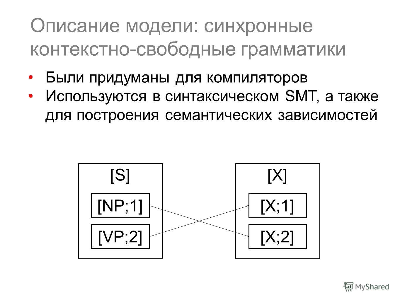 Описание модели: синхронные контекстно-свободные грамматики [S] [NP;1] [VP;2] [X] [X;1] [X;2] Были придуманы для компиляторов Используются в синтаксическом SMT, а также для построения семантических зависимостей