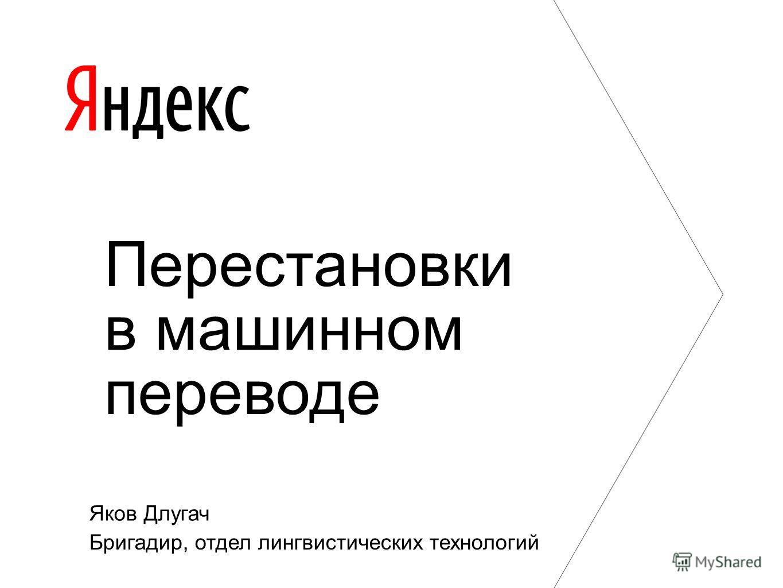 Яков Длугач Бригадир, отдел лингвистических технологий Перестановки в машинном переводе