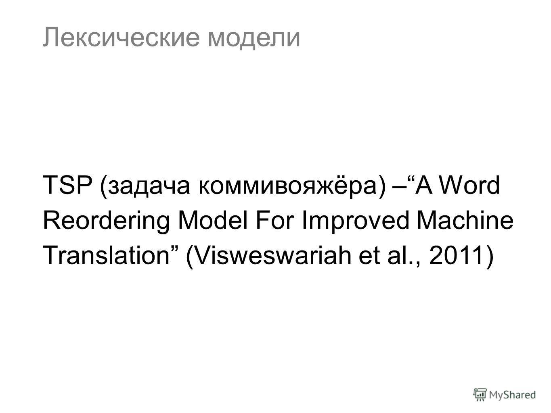 Лексические модели TSP (задача коммивояжёра) –A Word Reordering Model For Improved Machine Translation (Visweswariah et al., 2011)