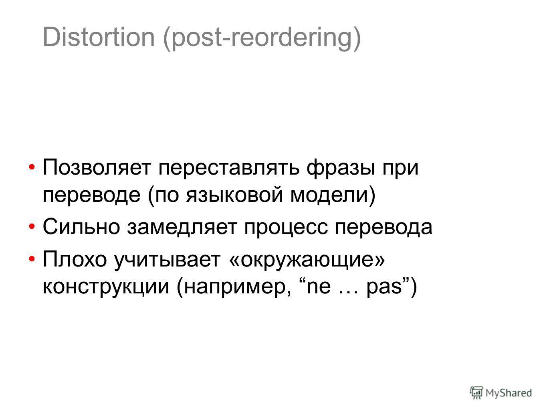 Distortion (post-reordering) Позволяет переставлять фразы при переводе (по языковой модели) Сильно замедляет процесс перевода Плохо учитывает «окружающие» конструкции (например, ne … pas)