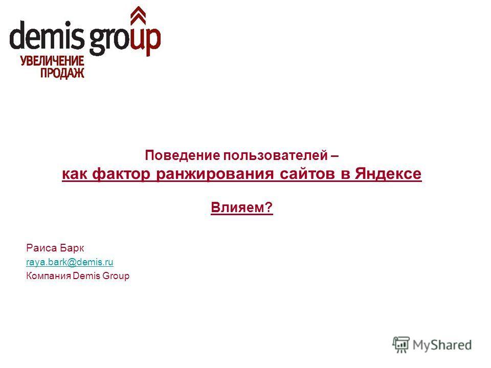 Поведение пользователей – как фактор ранжирования сайтов в Яндексе Влияем? Раиса Барк raya.bark@demis.ru Компания Demis Group