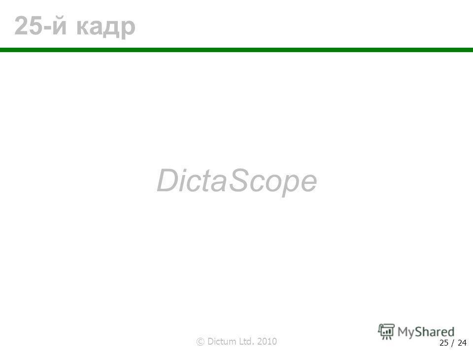 © Dictum Ltd. 2010 25 / 24 25-й кадр DictaScope