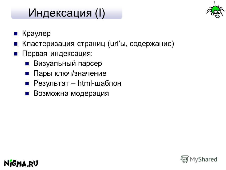 Индексация (I) Краулер Кластеризация страниц (urlы, содержание) Первая индексация: Визуальный парсер Пары ключ/значение Результат – html-шаблон Возможна модерация