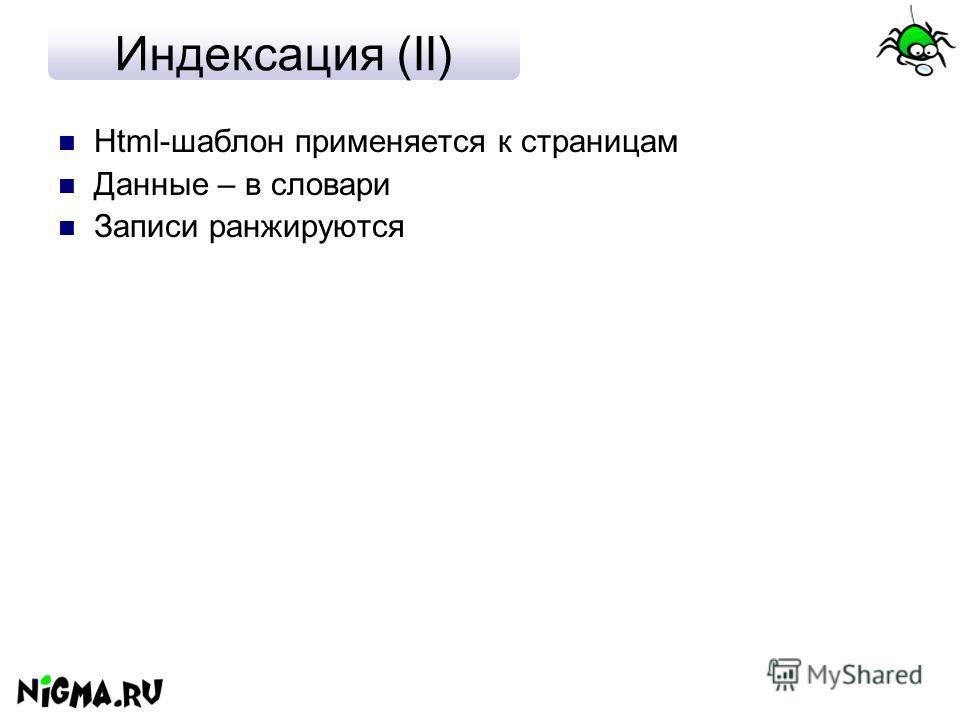 Индексация (II) Html-шаблон применяется к страницам Данные – в словари Записи ранжируются