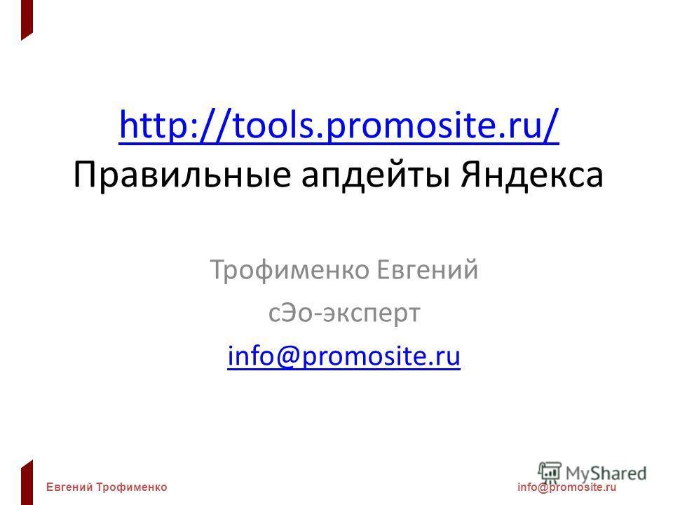 Евгений Трофименкоinfo@promosite.ru http://tools.promosite.ru/ http://tools.promosite.ru/ Правильные апдейты Яндекса Трофименко Евгений сЭо-эксперт info@promosite.ru