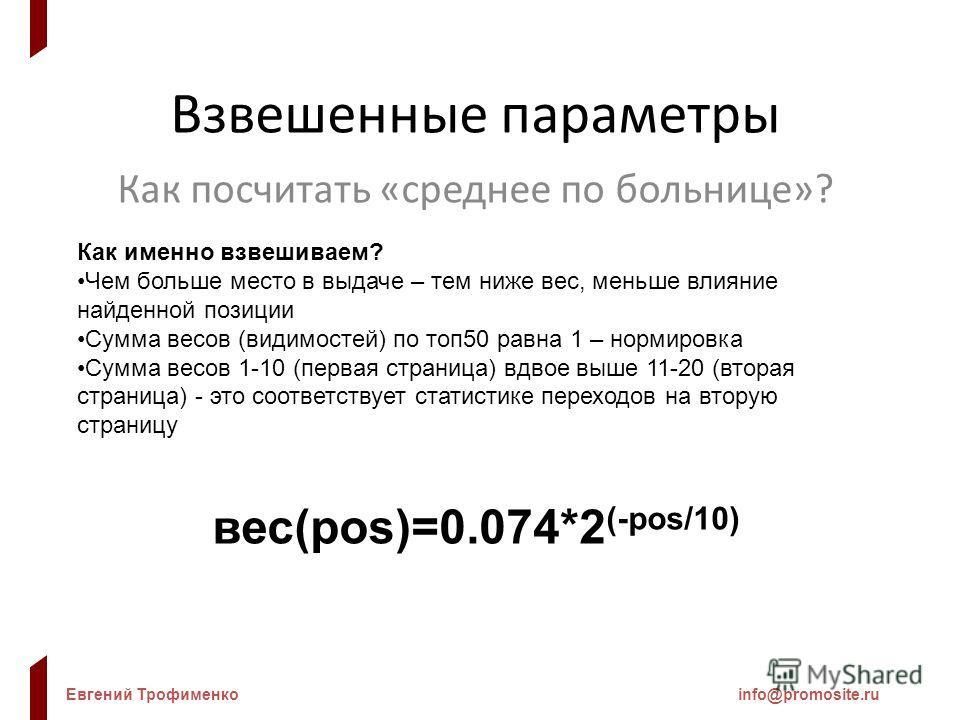 Евгений Трофименкоinfo@promosite.ru Взвешенные параметры Как посчитать «среднее по больнице»? Как именно взвешиваем? Чем больше место в выдаче – тем ниже вес, меньше влияние найденной позиции Сумма весов (видимостей) по топ50 равна 1 – нормировка Сум