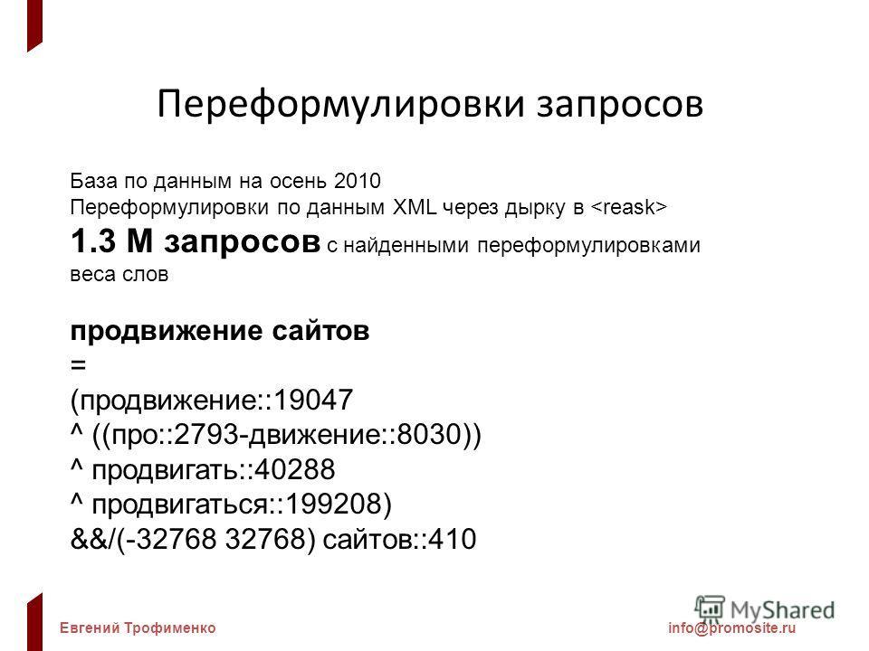 Евгений Трофименкоinfo@promosite.ru Переформулировки запросов База по данным на осень 2010 Переформулировки по данным XML через дырку в 1.3 М запросов с найденными переформулировками веса слов продвижение сайтов = (продвижение::19047 ^ ((про::2793-дв