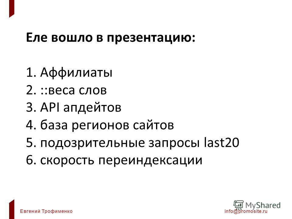 Евгений Трофименкоinfo@promosite.ru Еле вошло в презентацию: 1. Аффилиаты 2. ::веса слов 3. API апдейтов 4. база регионов сайтов 5. подозрительные запросы last20 6. скорость переиндексации