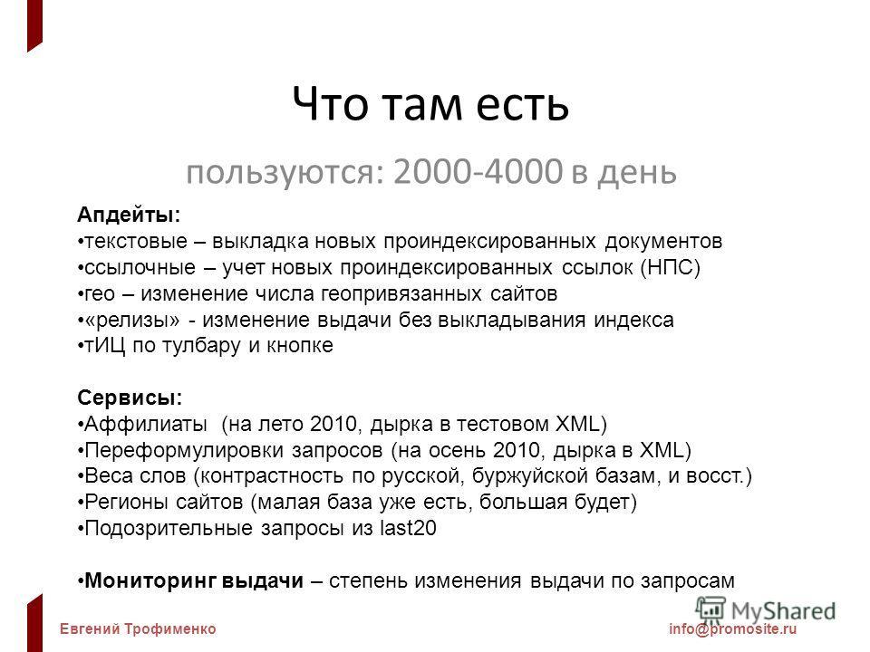 Евгений Трофименкоinfo@promosite.ru Что там есть пользуются: 2000-4000 в день Апдейты: текстовые – выкладка новых проиндексированных документов ссылочные – учет новых проиндексированных ссылок (НПС) гео – изменение числа геопривязанных сайтов «релизы