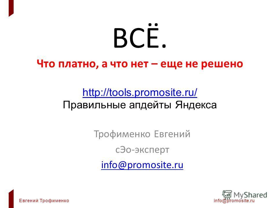 Евгений Трофименкоinfo@promosite.ru ВСЁ. Что платно, а что нет – еще не решено http://tools.promosite.ru/ http://tools.promosite.ru/ Правильные апдейты Яндекса Трофименко Евгений сЭо-эксперт info@promosite.ru