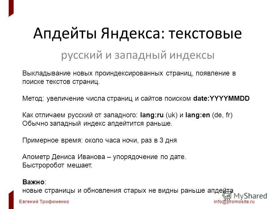 Евгений Трофименкоinfo@promosite.ru Апдейты Яндекса: текстовые русский и западный индексы Выкладывание новых проиндексированных страниц, появление в поиске текстов страниц. Метод: увеличение числа страниц и сайтов поиском date:YYYYMMDD Как отличаем р