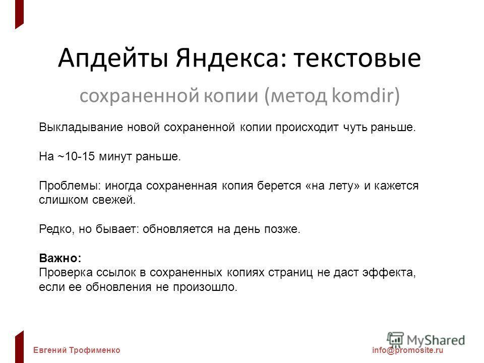Евгений Трофименкоinfo@promosite.ru Апдейты Яндекса: текстовые сохраненной копии (метод komdir) Выкладывание новой сохраненной копии происходит чуть раньше. На ~10-15 минут раньше. Проблемы: иногда сохраненная копия берется «на лету» и кажется слишко