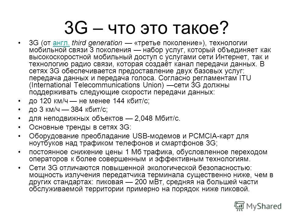 3G – что это такое? 3G (от англ. third generation «третье поколение»), технологии мобильной связи 3 поколения набор услуг, который объединяет как высокоскоростной мобильный доступ с услугами сети Интернет, так и технологию радио связи, которая создаё
