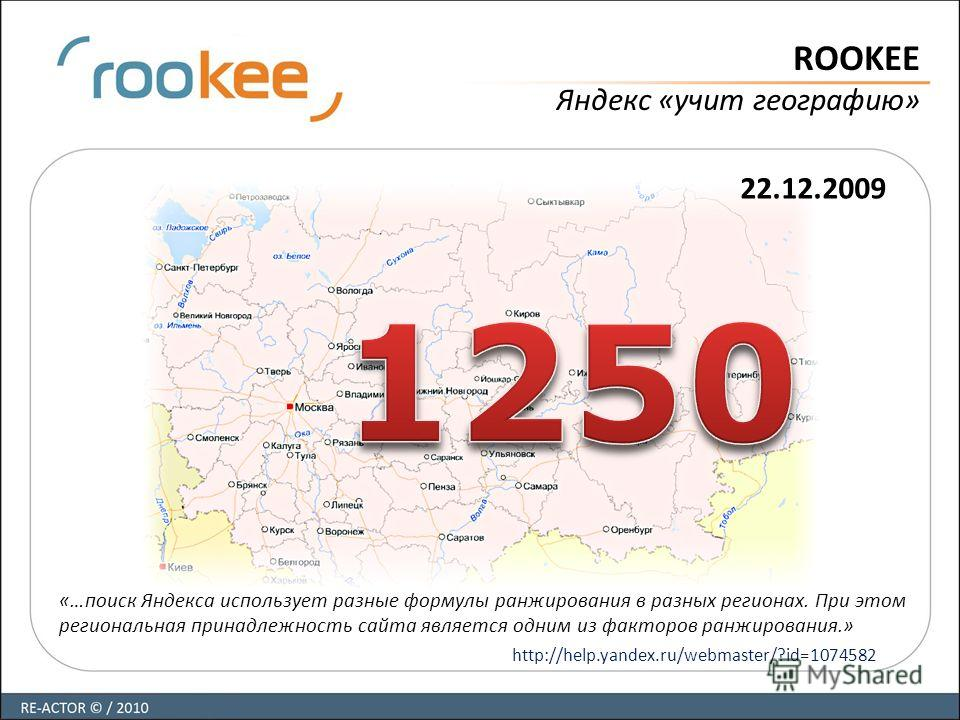 ROOKEE Яндекс «учит географию» 22.12.2009 «…поиск Яндекса использует разные формулы ранжирования в разных регионах. При этом региональная принадлежность сайта является одним из факторов ранжирования.» http://help.yandex.ru/webmaster/?id=1074582