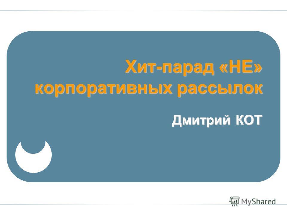 Хит-парад «НЕ» корпоративных рассылок Дмитрий КОТ