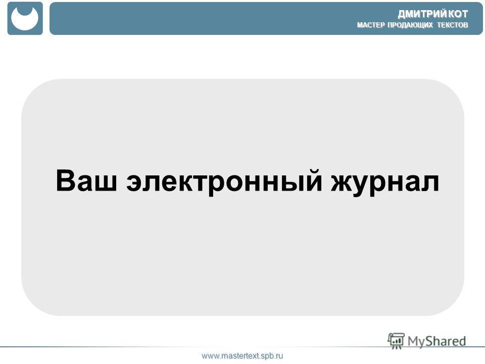 ДМИТРИЙ КОТ МАСТЕР ПРОДАЮЩИХ ТЕКСТОВ www.mastertext.spb.ru Ваш электронный журнал
