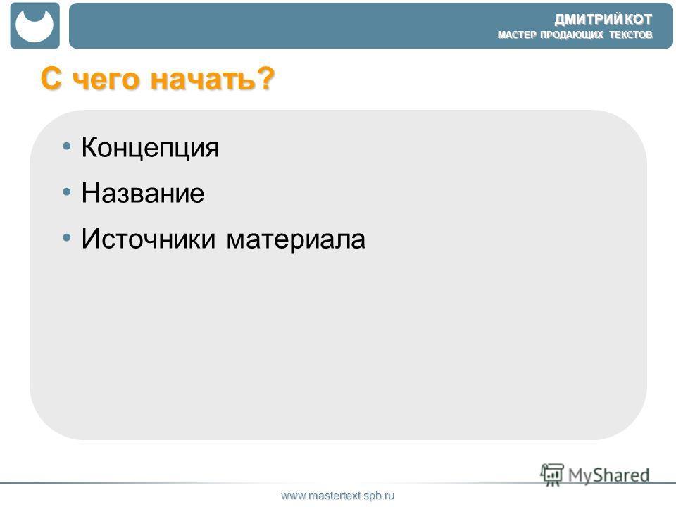 ДМИТРИЙ КОТ МАСТЕР ПРОДАЮЩИХ ТЕКСТОВ www.mastertext.spb.ru С чего начать? Концепция Название Источники материала