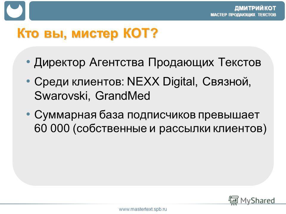 ДМИТРИЙ КОТ МАСТЕР ПРОДАЮЩИХ ТЕКСТОВ www.mastertext.spb.ru Кто вы, мистер КОТ? Директор Агентства Продающих Текстов Среди клиентов: NEXX Digital, Связной, Swarovski, GrandMed Суммарная база подписчиков превышает 60 000 (собственные и рассылки клиенто