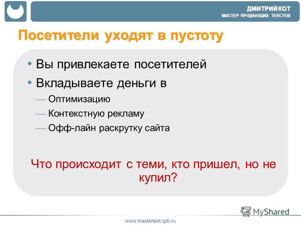 ДМИТРИЙ КОТ МАСТЕР ПРОДАЮЩИХ ТЕКСТОВ www.mastertext.spb.ru Посетители уходят в пустоту Вы привлекаете посетителей Вкладываете деньги в Оптимизацию Контекстную рекламу Офф-лайн раскрутку сайта Что происходит с теми, кто пришел, но не купил?