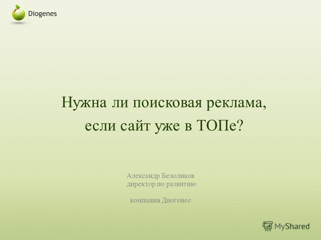 Нужна ли поисковая реклама, если сайт уже в ТОПе? Александр Белоликов директор по развитию компания Диогенес