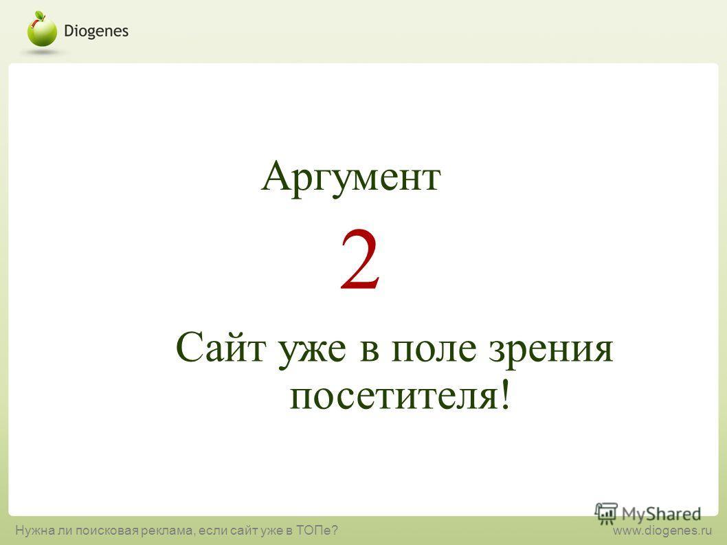 Сайт уже в поле зрения посетителя! 2 Аргумент Нужна ли поисковая реклама, если сайт уже в ТОПе?www.diogenes.ru