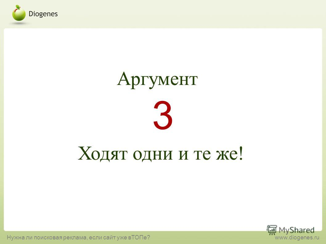 Ходят одни и те же! 3 Аргумент Нужна ли поисковая реклама, если сайт уже вТОПе?www.diogenes.ru