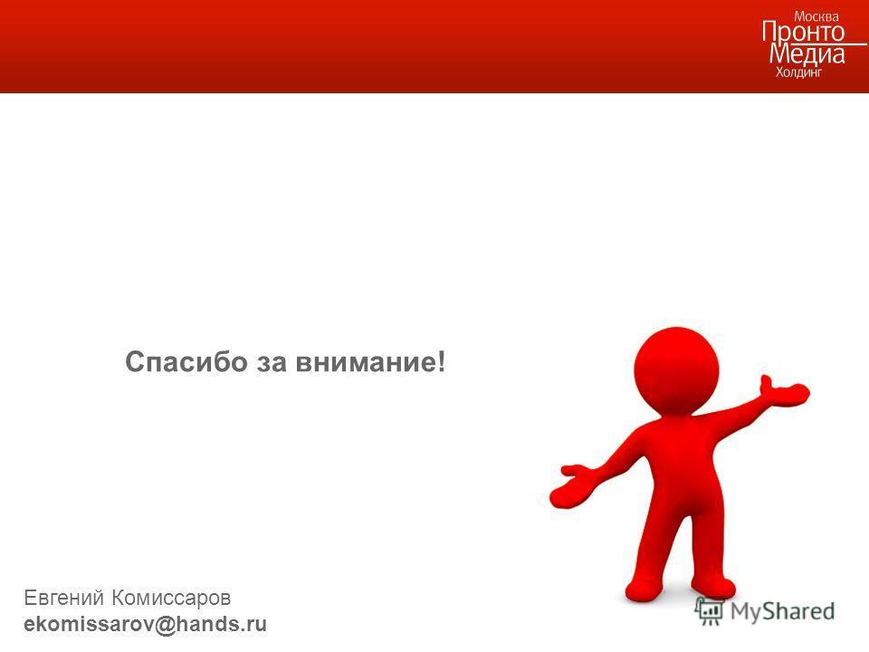 Спасибо за внимание! Евгений Комиссаров ekomissarov@hands.ru