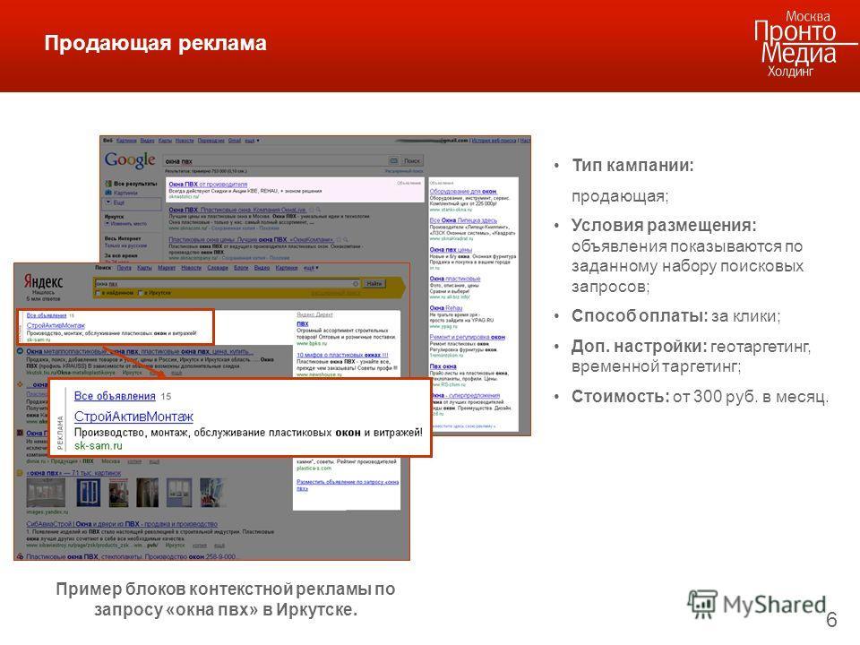 6 Продающая реклама Пример блоков контекстной рекламы по запросу «окна пвх» в Иркутске. Тип кампании: продающая; Условия размещения: объявления показываются по заданному набору поисковых запросов; Способ оплаты: за клики; Доп. настройки: геотаргетинг
