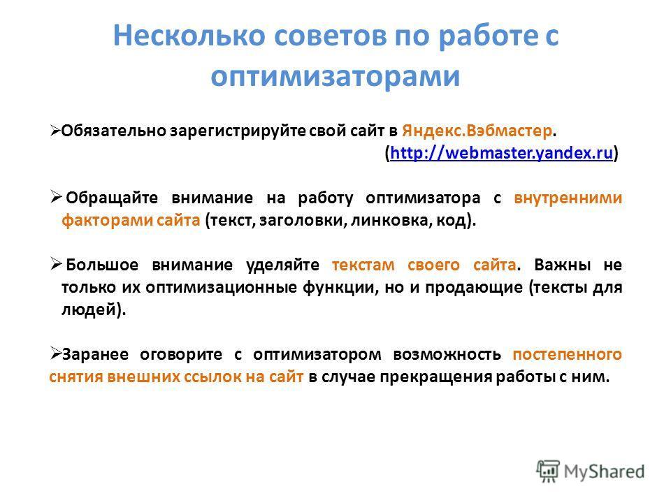 Несколько советов по работе с оптимизаторами Обязательно зарегистрируйте свой сайт в Яндекс.Вэбмастер. (http://webmaster.yandex.ru)http://webmaster.yandex.ru Обращайте внимание на работу оптимизатора с внутренними факторами сайта (текст, заголовки, л