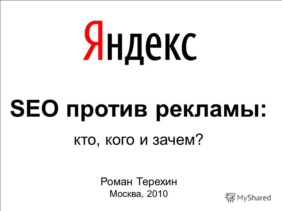 SEO против рекламы: кто, кого и зачем? Роман Терехин Москва, 2010