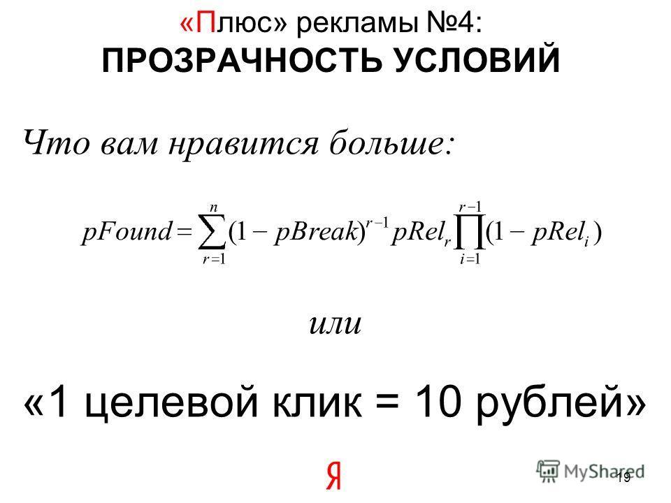«Плюс» рекламы 4: ПРОЗРАЧНОСТЬ УСЛОВИЙ 19 Что вам нравится больше: или «1 целевой клик = 10 рублей»