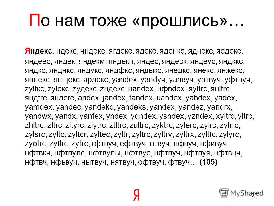 По нам тоже «прошлись»… Яндекс, ндекс, чндекс, ягдекс, ядекс, яденкс, яднекс, яедекс, яндеес, яндек, яндекм, яндекч, яндес, яндеск, яндеус, яндккс, яндкс, янднкс, яндукс, яндфкс, яндыкс, янедкс, янекс, янжекс, янлекс, янщекс, ярдекс, yandex, yandуч,