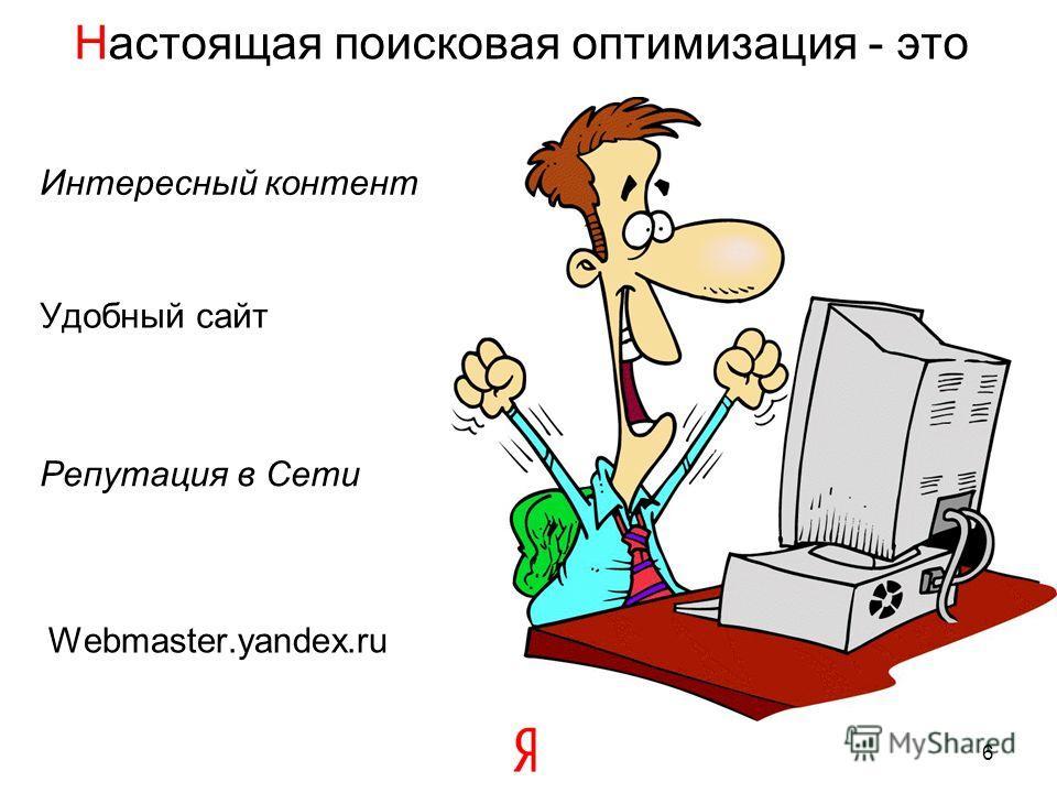 Настоящая поисковая оптимизация - это 6 Удобный сайт Интересный контент Репутация в Сети Webmaster.yandex.ru