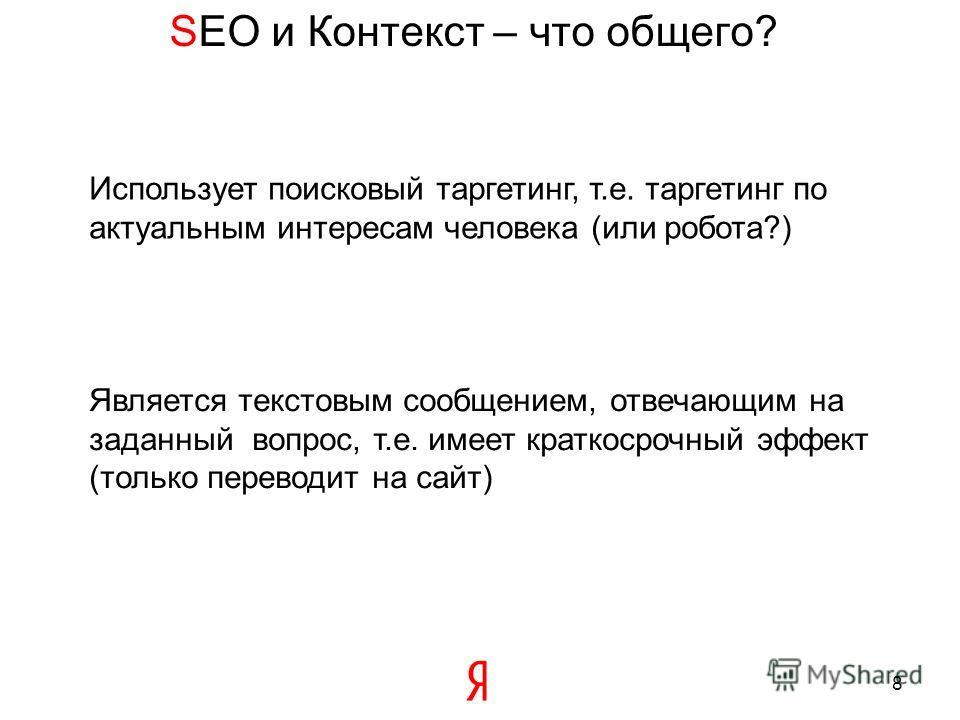 SEO и Контекст – что общего? 8 Является текстовым сообщением, отвечающим на заданный вопрос, т.е. имеет краткосрочный эффект (только переводит на сайт) Использует поисковый таргетинг, т.е. таргетинг по актуальным интересам человека (или робота?)