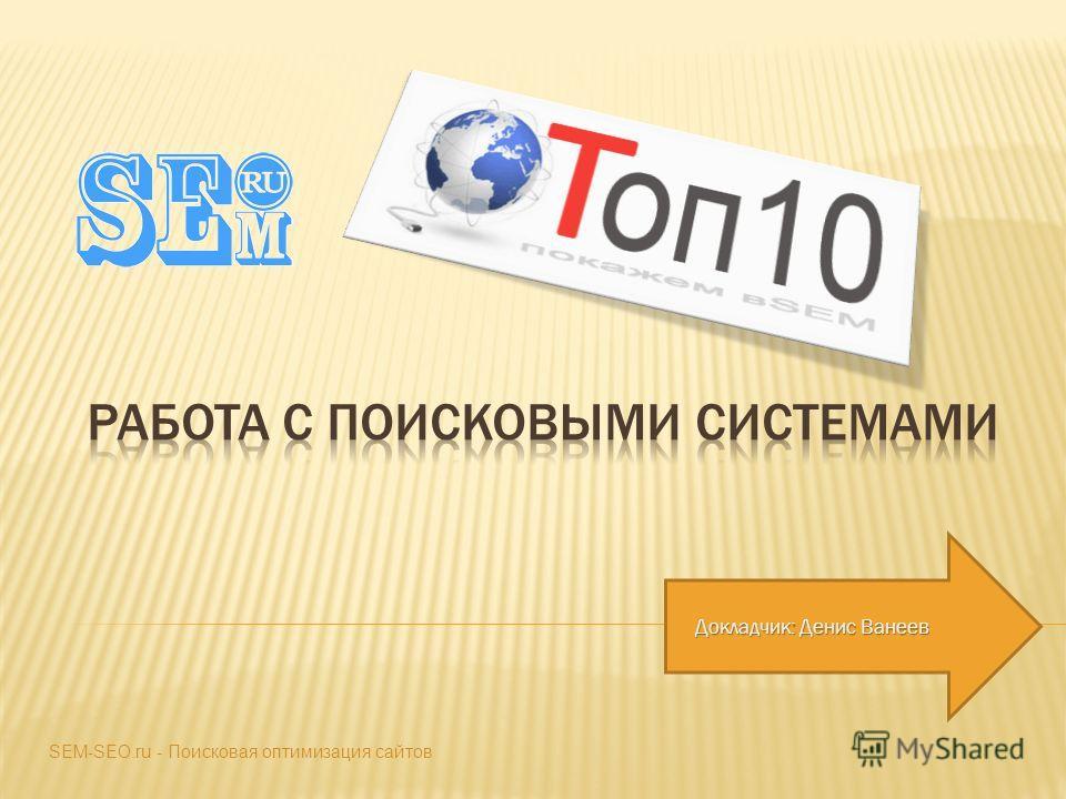 Докладчик: Денис Ванеев SEM-SEO.ru - Поисковая оптимизация сайтов