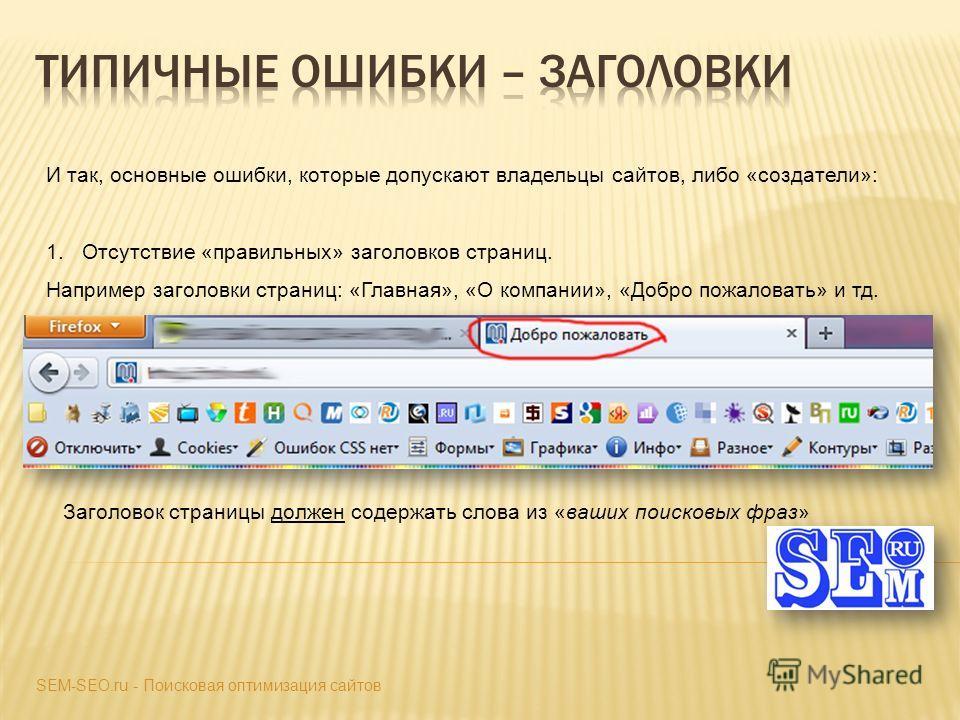 И так, основные ошибки, которые допускают владельцы сайтов, либо «создатели»: 1.Отсутствие «правильных» заголовков страниц. Например заголовки страниц: «Главная», «О компании», «Добро пожаловать» и тд. SEM-SEO.ru - Поисковая оптимизация сайтов Заголо