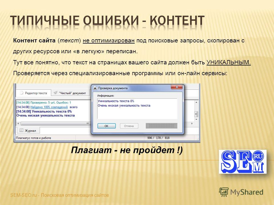 Контент сайта (текст) не оптимизирован под поисковые запросы, скопирован с других ресурсов или «в легкую» переписан. Тут все понятно, что текст на страницах вашего сайта должен быть УНИКАЛЬНЫМ. Проверяется через специализированные программы или он-ла