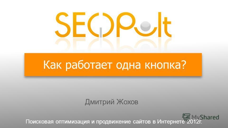 Как работает одна кнопка? Дмитрий Жохов Поисковая оптимизация и продвижение сайтов в Интернете 2012г.