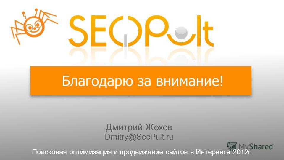 Благодарю за внимание! Дмитрий Жохов Dmitry@SeoPult.ru Поисковая оптимизация и продвижение сайтов в Интернете 2012г.