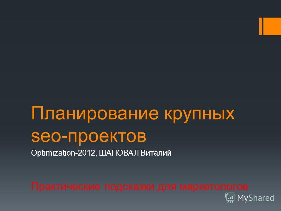 Планирование крупных seo-проектов Optimization-2012, ШАПОВАЛ Виталий Практические подсказки для маркетологов