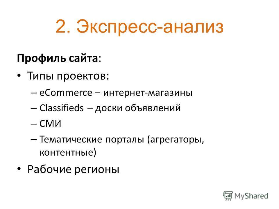2. Экспресс-анализ Профиль сайта: Типы проектов: – eCommerce – интернет-магазины – Classifieds – доски объявлений – СМИ – Тематические порталы (агрегаторы, контентные) Рабочие регионы