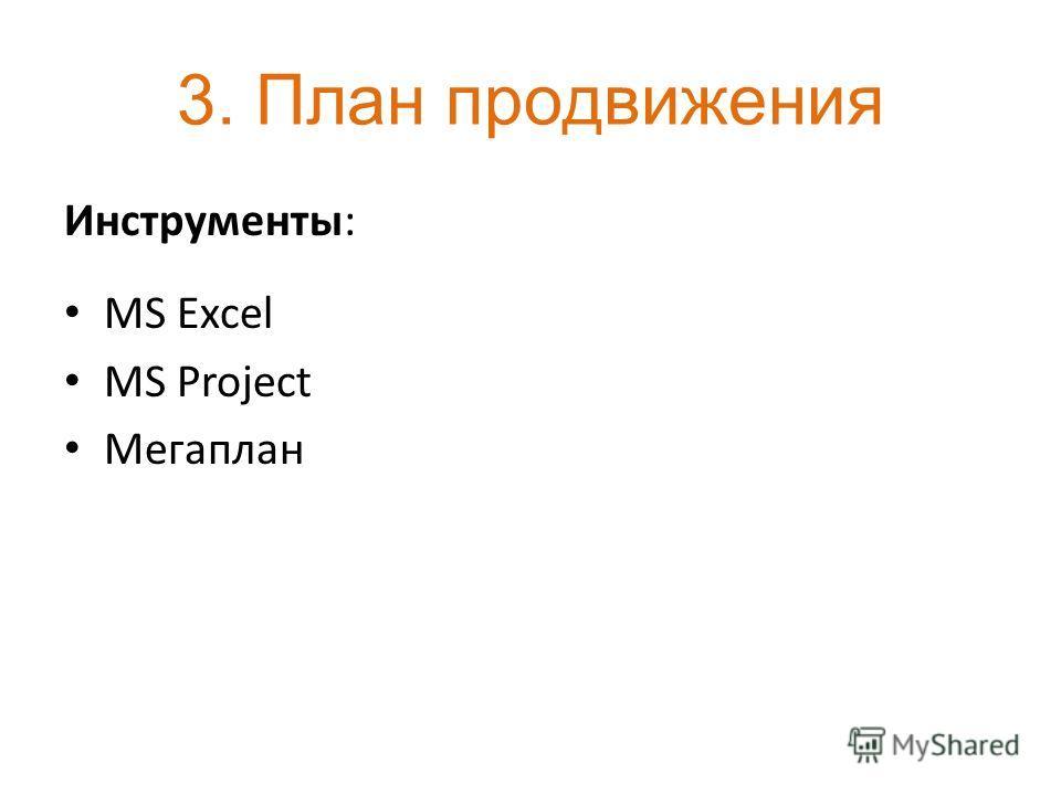 3. План продвижения Инструменты: MS Excel MS Project Мегаплан