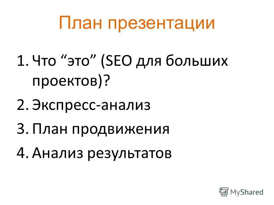 План презентации 1.Что это (SEO для больших проектов)? 2.Экспресс-анализ 3.План продвижения 4.Анализ результатов