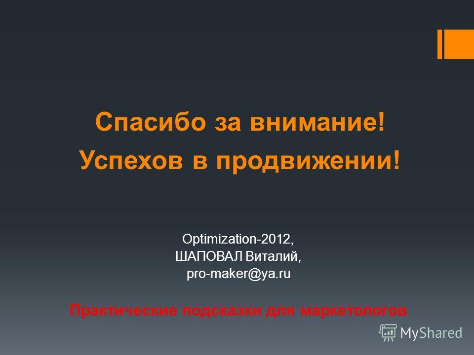 Спасибо за внимание! Успехов в продвижении! Optimization-2012, ШАПОВАЛ Виталий, pro-maker@ya.ru Практические подсказки для маркетологов
