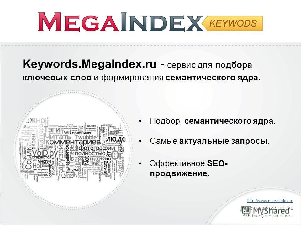 Keywords.MegaIndex.ru - сервис для подбора ключевых слов и формирования cемантического ядра. Подбор cемантического ядра. Cамые актуальные запросы. Эффективное SEO- продвижение. http://www.megaindex.ru Тел.: 8-800-555-11-91 partner@megaindex.ru