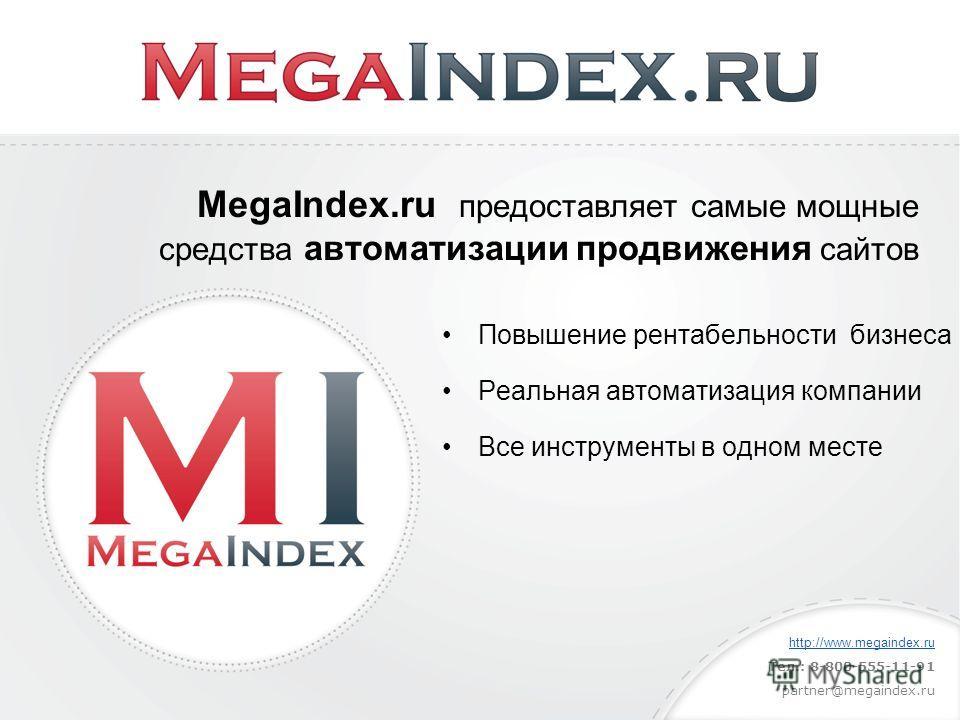 Повышение рентабельности бизнеса Реальная автоматизация компании Все инструменты в одном месте MegaIndex.ru предоставляет самые мощные средства автоматизации продвижения сайтов http://www.megaindex.ru Тел.: 8-800-555-11-91 partner@megaindex.ru