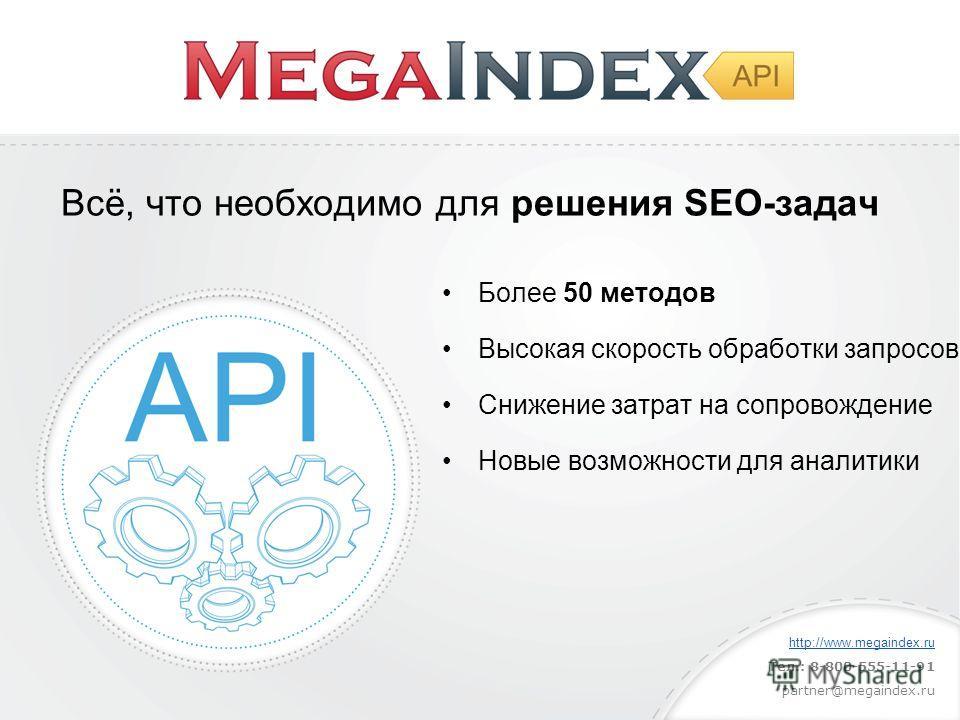 Более 50 методов Высокая скорость обработки запросов Снижение затрат на сопровождение Новые возможности для аналитики Всё, что необходимо для решения SEO-задач http://www.megaindex.ru Тел.: 8-800-555-11-91 partner@megaindex.ru
