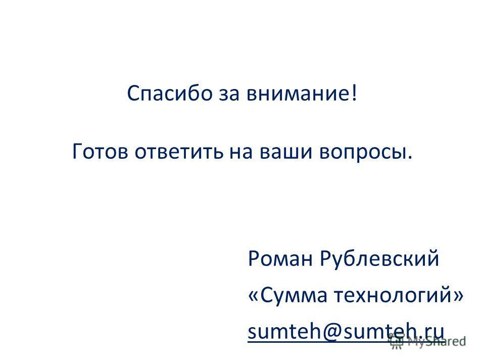 Спасибо за внимание! Готов ответить на ваши вопросы. Роман Рублевский «Сумма технологий» sumteh@sumteh.ru